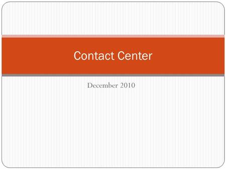 December 2010 Contact Center. Presentation Purpose Provide an update on the contact center project Share information with the intent to answer questions.