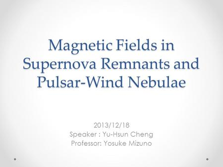 Magnetic Fields in Supernova Remnants and Pulsar-Wind Nebulae 2013/12/18 Speaker : Yu-Hsun Cheng Professor: Yosuke Mizuno.