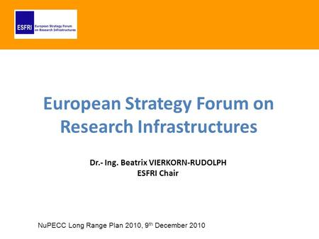 European Strategy Forum on Research Infrastructures Dr.- Ing. Beatrix VIERKORN-RUDOLPH ESFRI Chair NuPECC Long Range Plan 2010, 9 th December 2010.