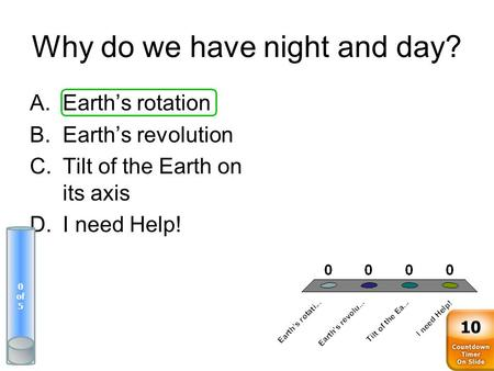 Why do we have night and day? A.Earth's rotation B.Earth's revolution C.Tilt of the Earth on its axis D.I need Help! 0 of 5 10.