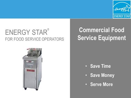 ENERGY STAR ® FOR FOOD SERVICE OPERATORS Commercial Food Service Equipment Save Time Save Money Serve More.
