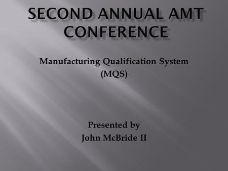 Manufacturing Qualification System (MQS) Presented by John McBride II.