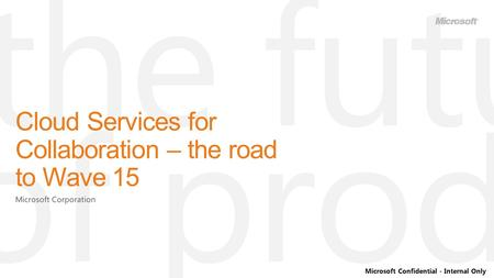 Microsoft Confidential - Internal Only Cloud Services for Collaboration – the road to Wave 15.