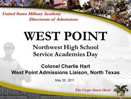 The Corps Starts Here! Directorate of Admissions United States Military Academy WEST POINT Northwest High School Service Academies Day Colonel Charlie.
