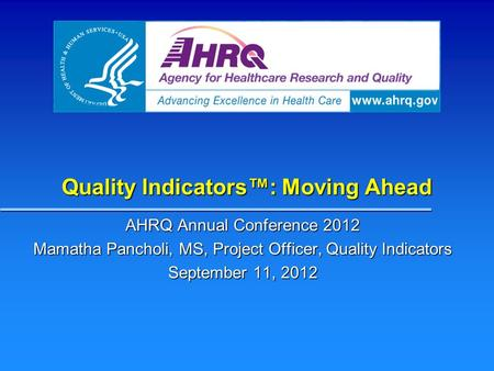 Quality Indicators™: Moving Ahead AHRQ Annual Conference 2012 Mamatha Pancholi, MS, Project Officer, Quality Indicators September 11, 2012.