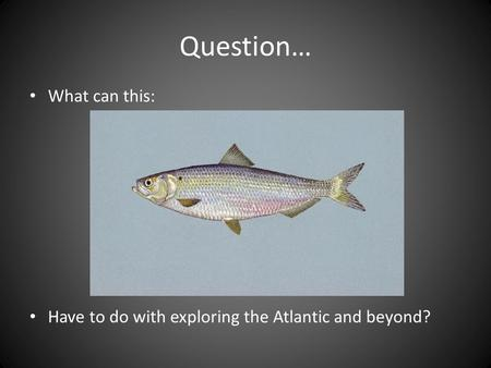 Question… What can this: Have to do with exploring the Atlantic and beyond?