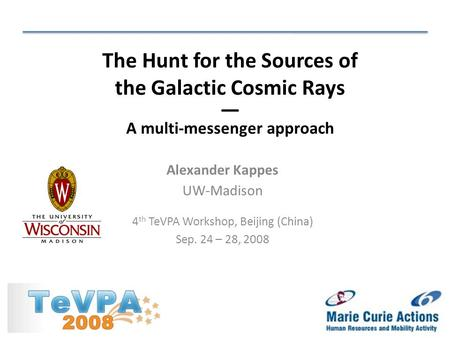 Alexander Kappes UW-Madison 4 th TeVPA Workshop, Beijing (China) Sep. 24 – 28, 2008 The Hunt for the Sources of the Galactic Cosmic Rays — A multi-messenger.