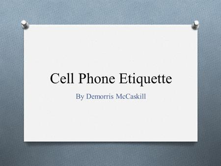 Cell Phone Etiquette By Demorris McCaskill Caller ID O Use Caller ID to determine whether to answer a call. If it is urgent or you do not risk offending.