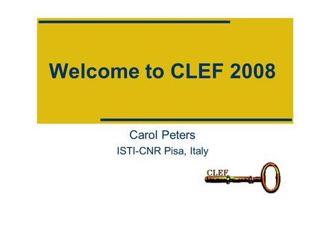 Welcome to CLEF 2008 Carol Peters ISTI-CNR Pisa, Italy.