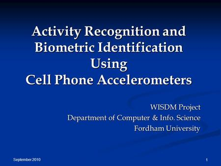 September 2010 1 Activity Recognition and Biometric Identification Using Cell Phone Accelerometers WISDM Project Department of Computer & Info. Science.