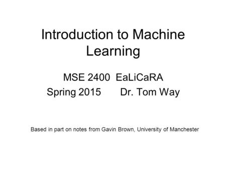 Introduction to Machine Learning MSE 2400 EaLiCaRA Spring 2015 Dr. Tom Way Based in part on notes from Gavin Brown, University of Manchester.