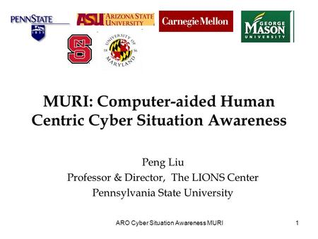 1 MURI: Computer-aided Human Centric Cyber Situation Awareness Peng Liu Professor & Director, The LIONS Center Pennsylvania State University ARO Cyber.