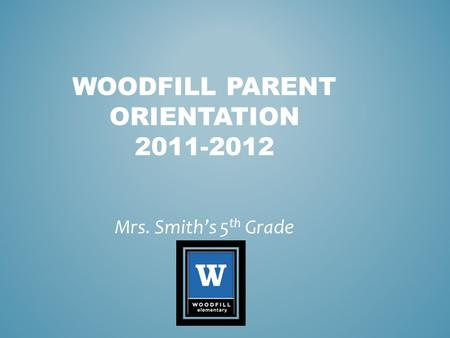 WOODFILL PARENT ORIENTATION 2011-2012 Mrs. Smith's 5 th Grade.