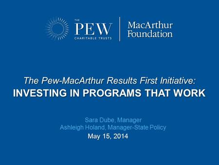 The Pew-MacArthur Results First Initiative: INVESTING IN PROGRAMS THAT WORK May 15, 2014 Sara Dube, Manager Ashleigh Holand, Manager-State Policy.