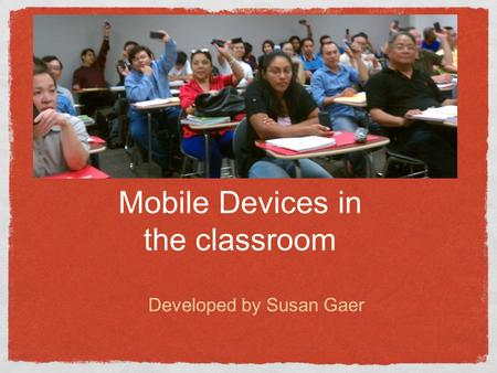 Mobile Devices in the classroom Developed by Susan Gaer.