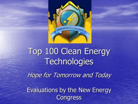 Top 100 Clean Energy Technologies Hope for Tomorrow and Today Evaluations by the New Energy Congress.