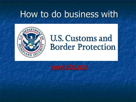 How to do business with www.cbp.gov. CBP's MISSION We are guardians of our nation's borders. We are guardians of our nation's borders. We are America's.