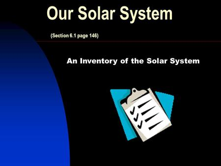 Our Solar System (Section 6.1 page 146) An Inventory of the Solar System.