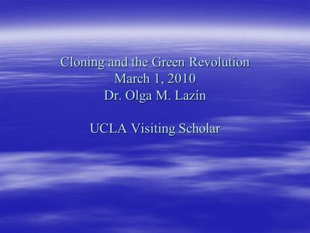 Cloning and the Green Revolution March 1, 2010 Dr. Olga M. Lazín UCLA Visiting Scholar.