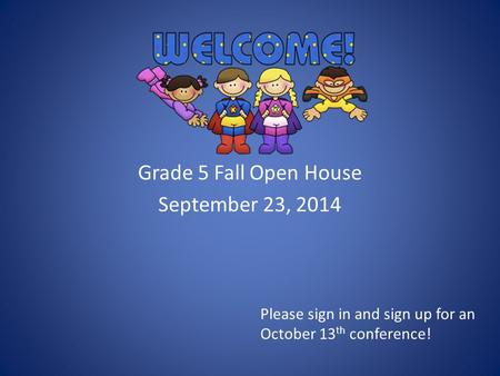 Grade 5 Fall Open House September 23, 2014 Please sign in and sign up for an October 13 th conference!