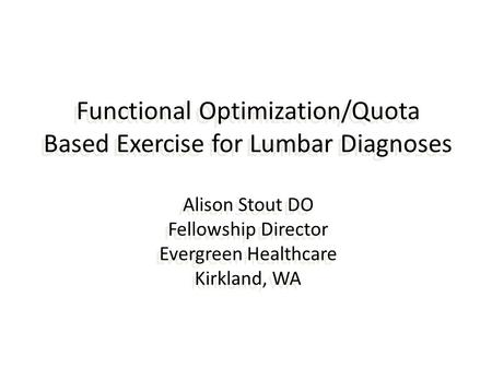 Functional Optimization/Quota Based Exercise for Lumbar Diagnoses Alison Stout DO Fellowship Director Evergreen Healthcare Kirkland, WA.