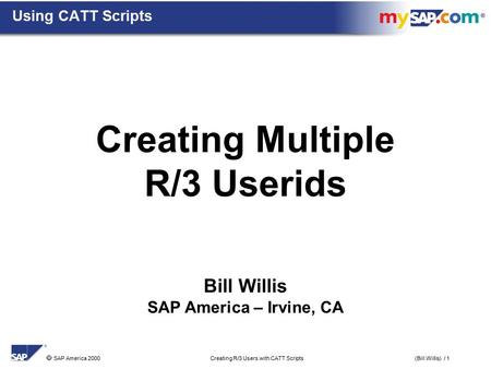  SAP America 2000 Creating R/3 Users with CATT Scripts(Bill Willis) / 1 Bill Willis SAP America – Irvine, CA Creating Multiple R/3 Userids Using CATT.