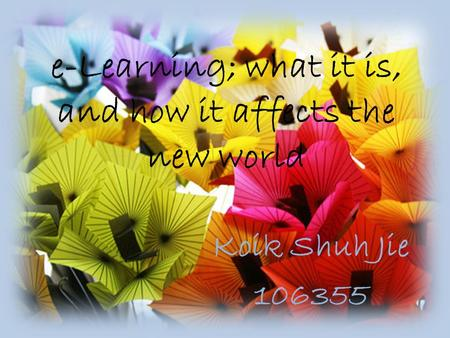 E-Learning; what it is, and how it affects the new world Koik Shuh Jie 106355.