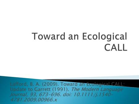 Lafford, B. A. (2009). Toward an Ecological CALL: Update to Garrett (1991). The Modern Language Journal, 93, 673-696. doi: 10.1111/j.1540- 4781.2009.00966.x.