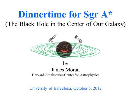 By James Moran Harvard-Smithsonian Center for Astrophysics University of Barcelona, October 5, 2012 Dinnertime for Sgr A* (The Black Hole in the Center.
