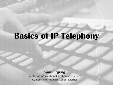 Basics of IP Telephony Sam Lutgring Director of Informational Technology Services Calhoun Intermediate School District.