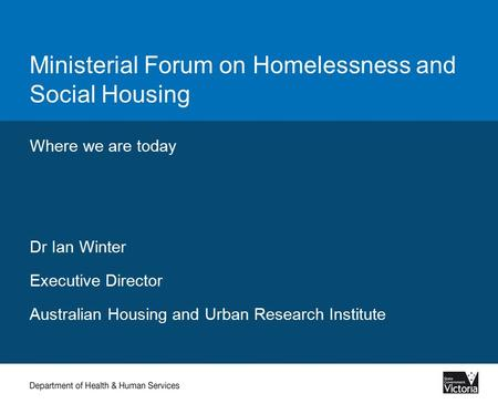 Ministerial Forum on Homelessness and Social Housing Where we are today Dr Ian Winter Executive Director Australian Housing and Urban Research Institute.