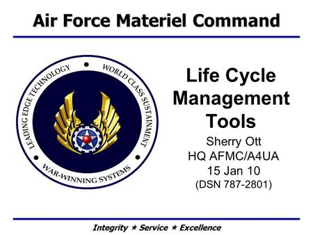 Integrity  Service  Excellence Life Cycle Management Tools Sherry Ott HQ AFMC/A4UA 15 Jan 10 (DSN 787-2801) Air Force Materiel Command.