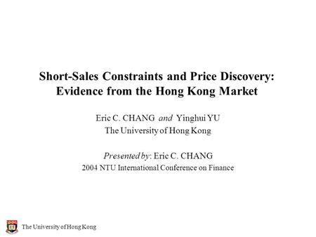 The University of Hong Kong Short-Sales Constraints and Price Discovery: Evidence from the Hong Kong Market Eric C. CHANG and Yinghui YU The University.