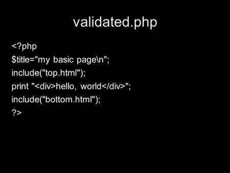 Validated.php <?php $title=my basic page\n; include(top.html); print  hello, world ; include(bottom.html); ?>
