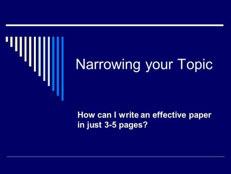 Narrowing your Topic How can I write an effective paper in just 3-5 pages?