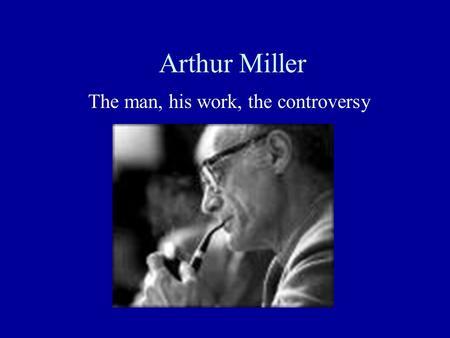 Arthur Miller The man, his work, the controversy.