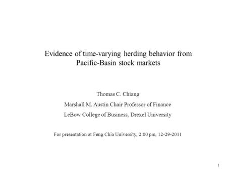 1 Evidence of time-varying herding behavior from Pacific-Basin stock markets Thomas C. Chiang Marshall M. Austin Chair Professor of Finance LeBow College.