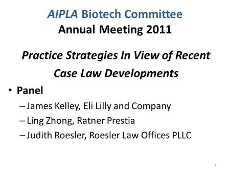 AIPLA Biotech Committee Annual Meeting 2011 Practice Strategies In View of Recent Case Law Developments Panel – James Kelley, Eli Lilly and Company – Ling.