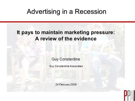 Advertising in a Recession It pays to maintain marketing pressure: A review of the evidence Guy Consterdine Guy Consterdine Associates 24 February 2009.