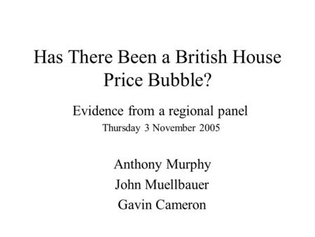 Has There Been a British House Price Bubble? Evidence from a regional panel Thursday 3 November 2005 Anthony Murphy John Muellbauer Gavin Cameron.