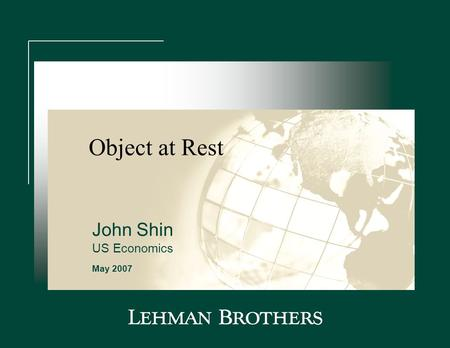 "Object at Rest May 2007 John Shin US Economics. Outline  A correction, not a crash  Creeping core inflation  ""Pause"" does not mean ""finished"" ________________."