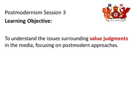 To understand the issues surrounding value judgments in the media, focusing on postmodern approaches. Postmodernism Session 3 Learning Objective: