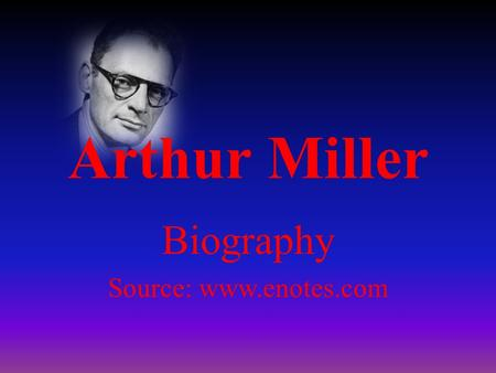 Arthur Miller Biography Source: www.enotes.com. Miller was born in Manhattan, New York, on October 17, 1915. His parents were Jewish immigrants who had.