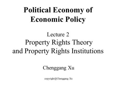 Political Economy of Economic Policy Lecture 2 Property Rights Theory and Property Rights Institutions Chenggang Xu Xu.