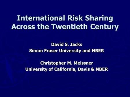 International Risk Sharing Across the Twentieth Century David S. Jacks Simon Fraser University and NBER Christopher M. Meissner University of California,