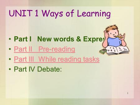1 UNIT 1 Ways of Learning Part I New words & ExpressionsPart I New words & Expressions Part II Pre-readingPart II Pre-readingPart II Pre-readingPart II.