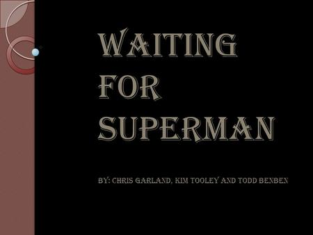 WAITING FOR SUPERMAN By: Chris Garland, Kim Tooley and Todd Benben.
