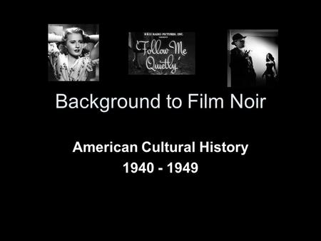 Background to Film Noir American Cultural History 1940 - 1949.