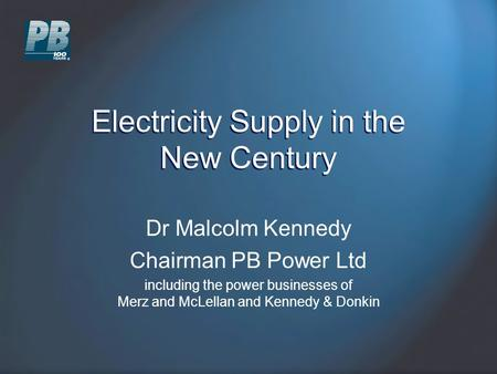 Electricity Supply in the New Century Dr Malcolm Kennedy Chairman PB Power Ltd including the power businesses of Merz and McLellan and Kennedy & Donkin.