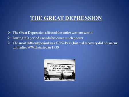 THE GREAT DEPRESSION  The Great Depression affected the entire western world  During this period Canada becomes much poorer  The most difficult period.